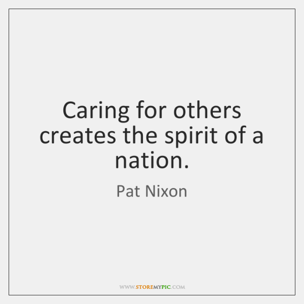 Caring for others creates the spirit of a nation.