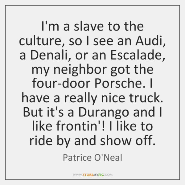 I'm a slave to the culture, so I see an Audi, a ...