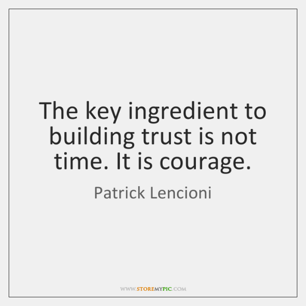 The key ingredient to building trust is not time. It is courage.