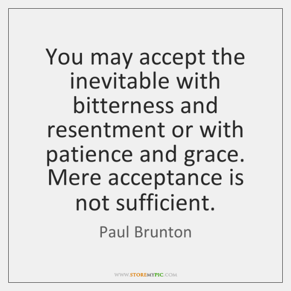 You may accept the inevitable with bitterness and resentment or with patience ...