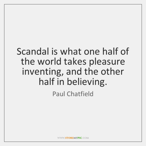 Scandal is what one half of the world takes pleasure inventing, and ...