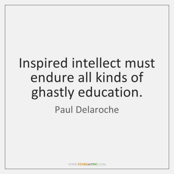 Inspired intellect must endure all kinds of ghastly education.