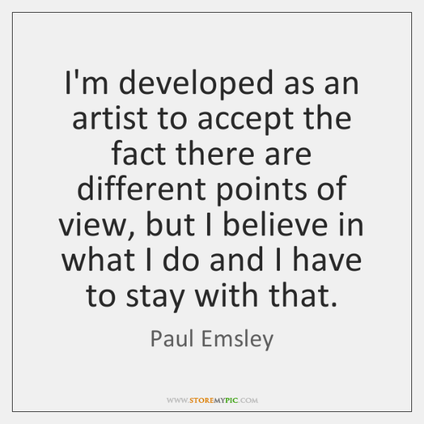 I'm developed as an artist to accept the fact there are different ...