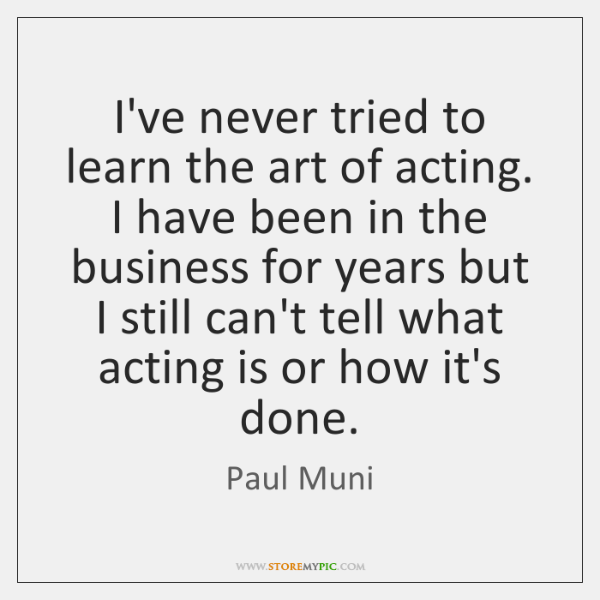 I've never tried to learn the art of acting. I have been ...