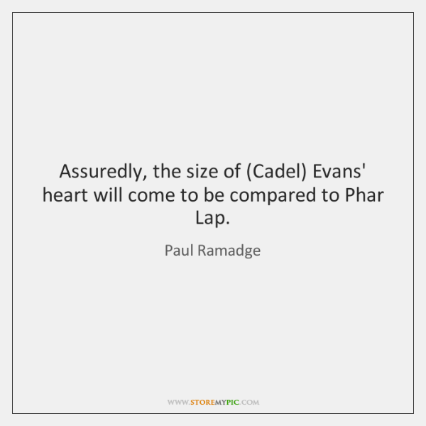 Assuredly, the size of (Cadel) Evans' heart will come to be compared ...