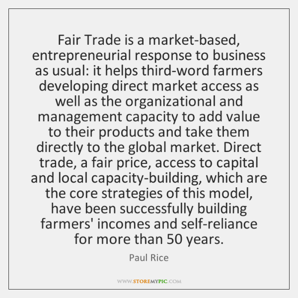 Fair Trade is a market-based, entrepreneurial response to business as usual: it ...