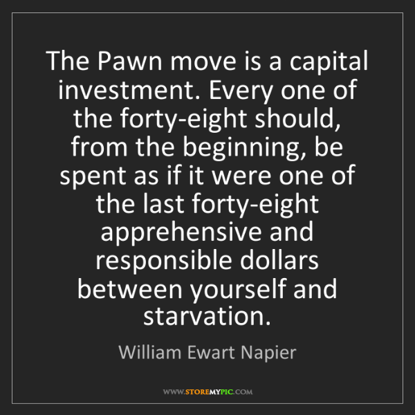 William Ewart Napier: The Pawn move is a capital investment. Every one of the...