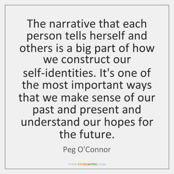 The narrative that each person tells herself and others is a big ...