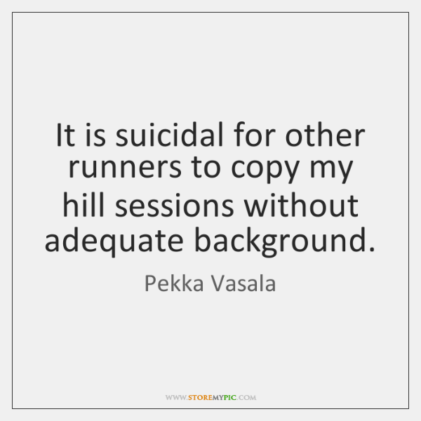 It is suicidal for other runners to copy my hill sessions without ...