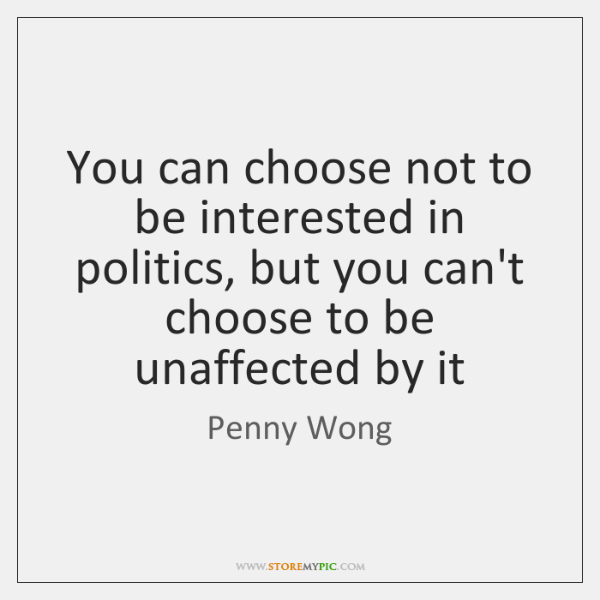 You can choose not to be interested in politics, but you can't ...