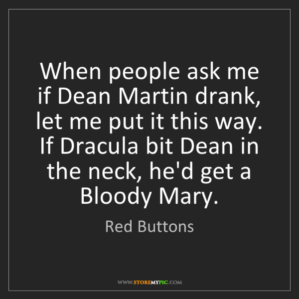 Red Buttons: When people ask me if Dean Martin drank, let me put it...