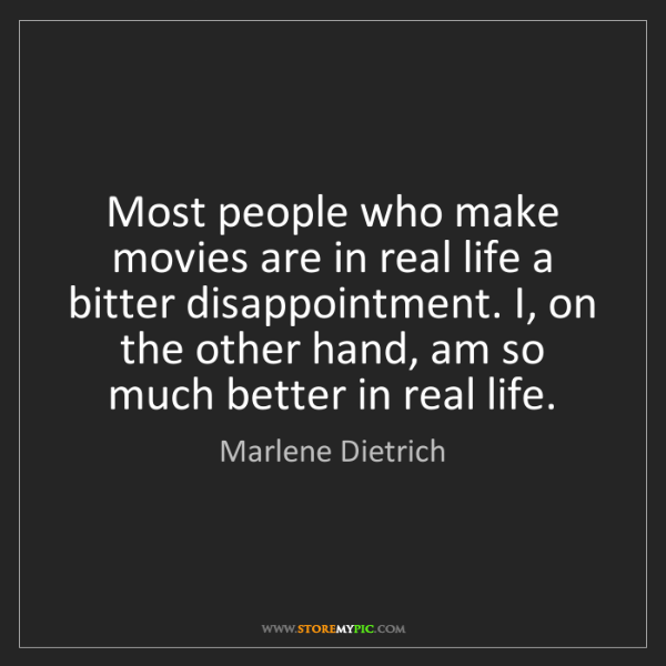 Marlene Dietrich: Most people who make movies are in real life a bitter...