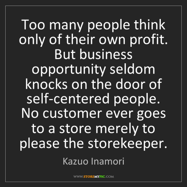 Kazuo Inamori: Too many people think only of their own profit. But business...