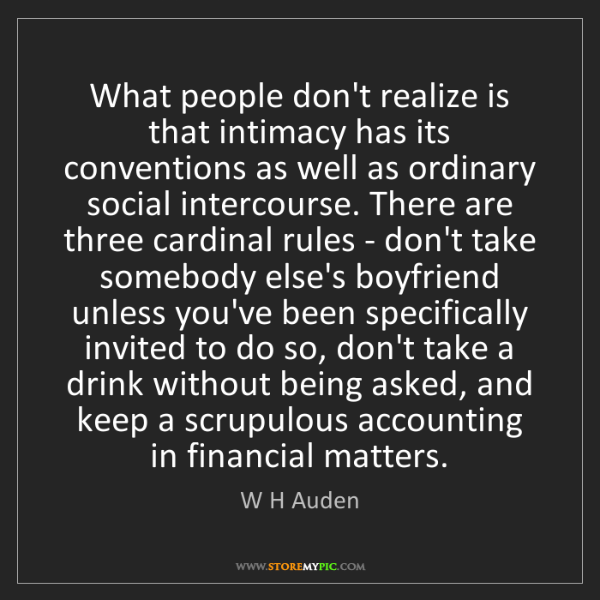 W H Auden: What people don't realize is that intimacy has its conventions...