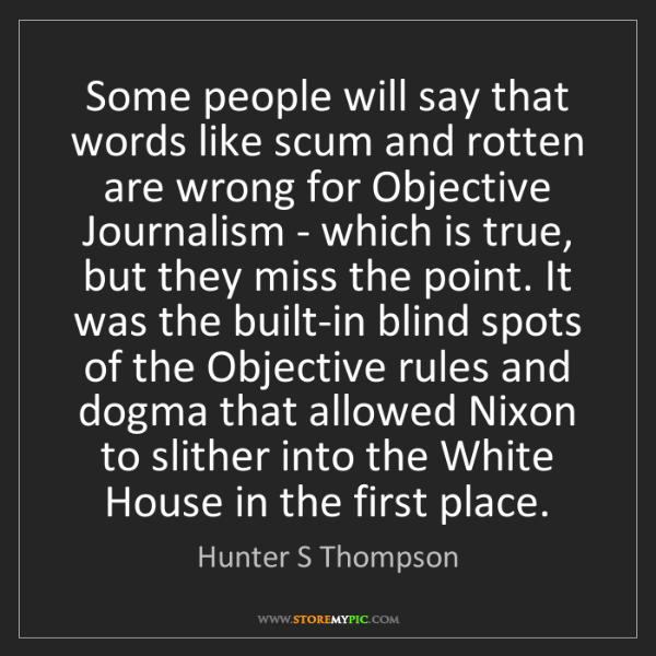 Hunter S Thompson: Some people will say that words like scum and rotten...