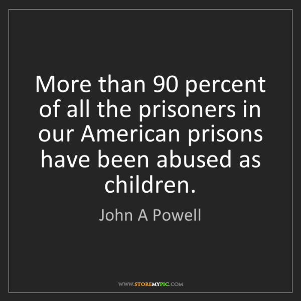 John A Powell: More than 90 percent of all the prisoners in our American...