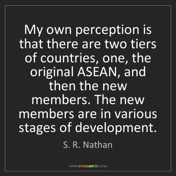 S. R. Nathan: My own perception is that there are two tiers of countries,...