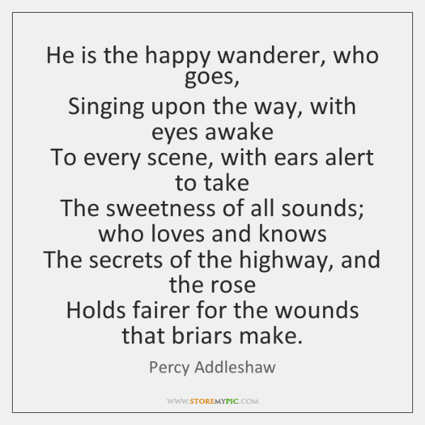 He is the happy wanderer, who goes,   Singing upon the way, with ...