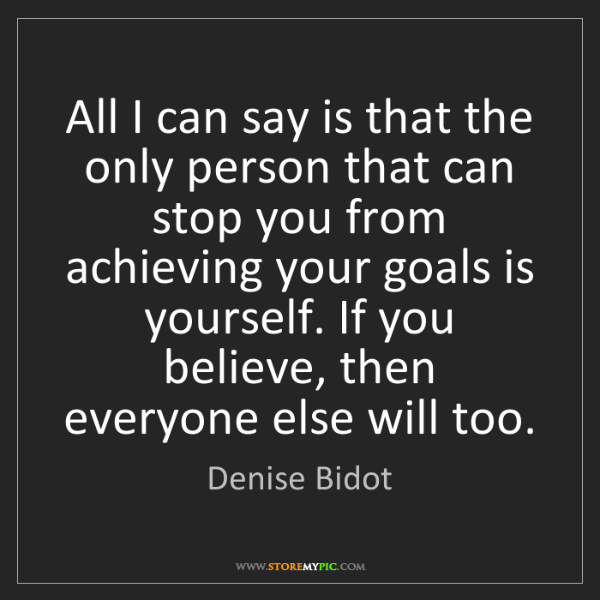 Denise Bidot: All I can say is that the only person that can stop you...