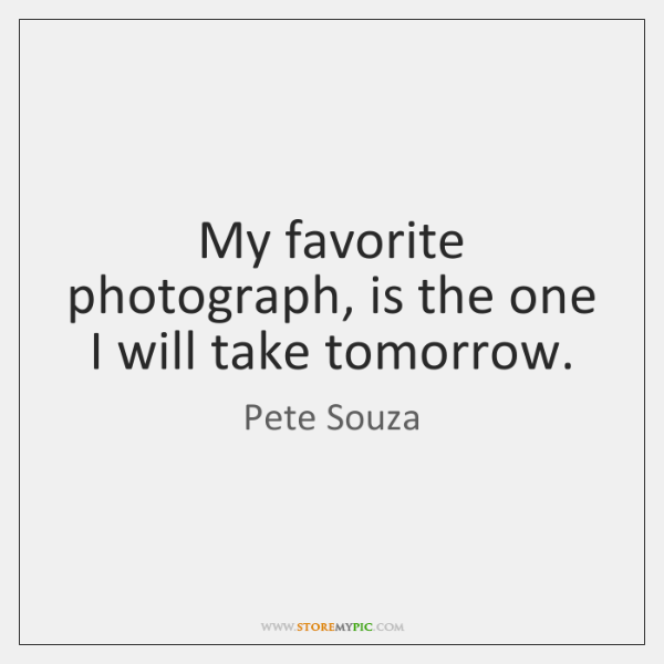 My favorite photograph, is the one I will take tomorrow.