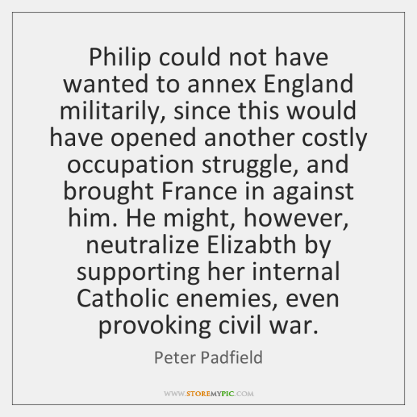 Philip could not have wanted to annex England militarily, since this would ...