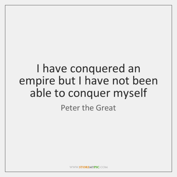 I have conquered an empire but I have not been able to ...