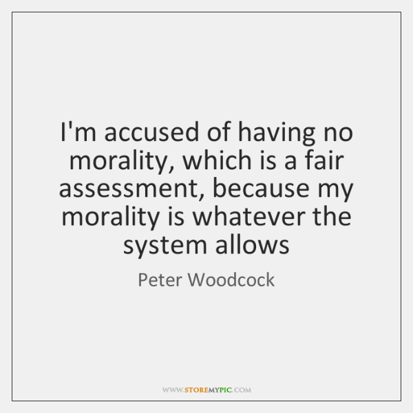 I'm accused of having no morality, which is a fair assessment, because ...
