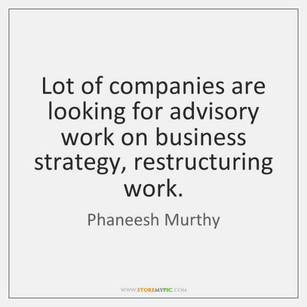 Lot of companies are looking for advisory work on business strategy, restructuring ...