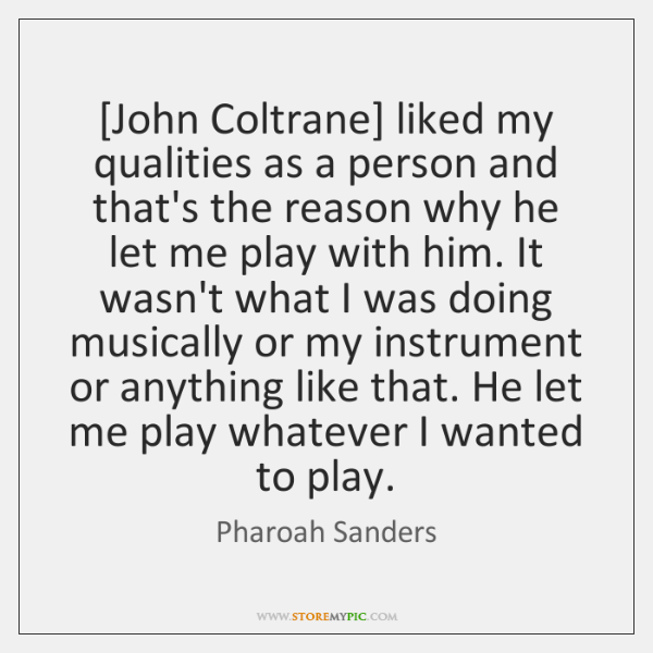 [John Coltrane] liked my qualities as a person and that's the reason ...
