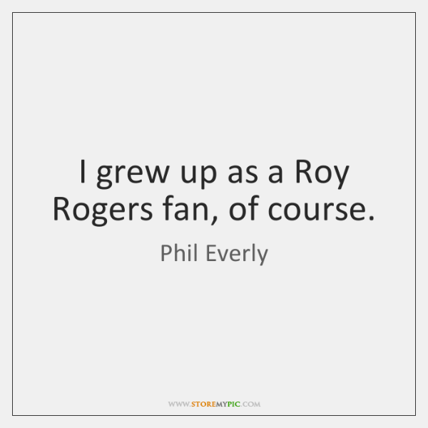 I grew up as a Roy Rogers fan, of course.