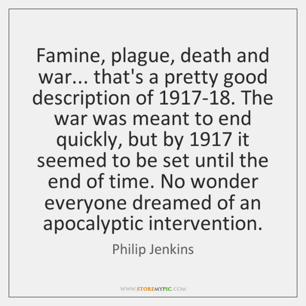 Famine, plague, death and war... that's a pretty good description of 1917-18. ...
