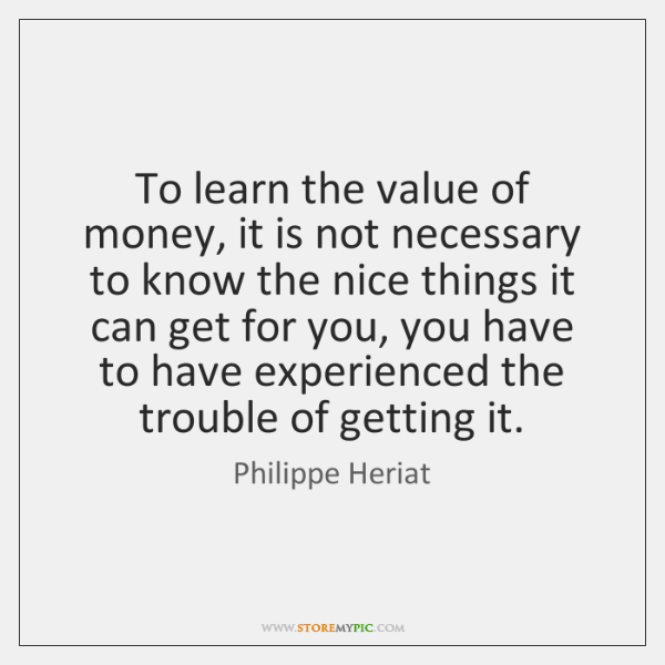 To learn the value of money, it is not necessary to know ...