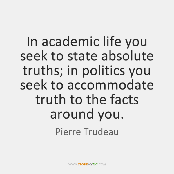 In academic life you seek to state absolute truths; in politics you ...