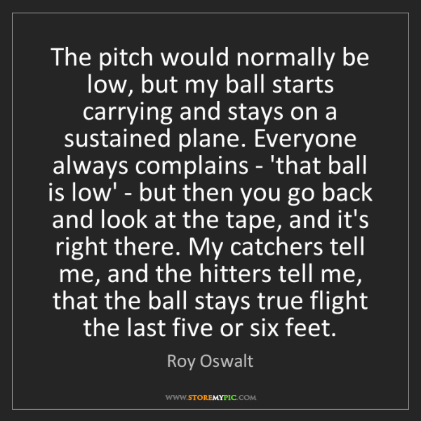 Roy Oswalt: The pitch would normally be low, but my ball starts carrying...