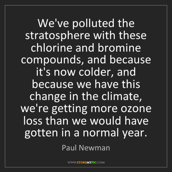 Paul Newman: We've polluted the stratosphere with these chlorine and...