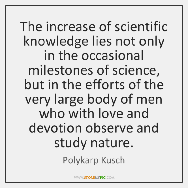 The increase of scientific knowledge lies not only in the occasional milestones ...