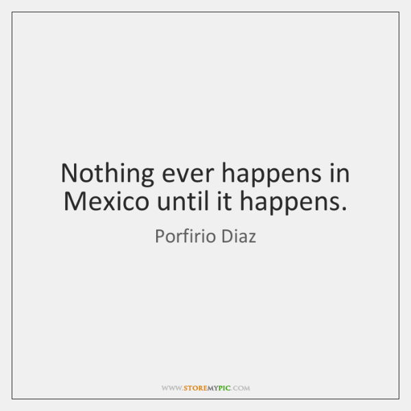 Nothing ever happens in Mexico until it happens.