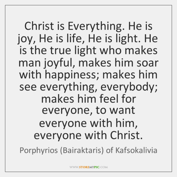 Christ is Everything. He is joy, He is life, He is light. ...
