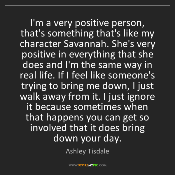 Ashley Tisdale: I'm a very positive person, that's something that's like...