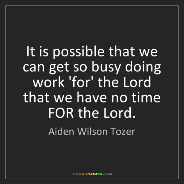 Aiden Wilson Tozer: It is possible that we can get so busy doing work 'for'...
