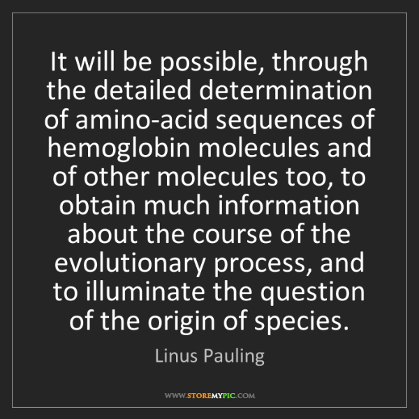 Linus Pauling: It will be possible, through the detailed determination...