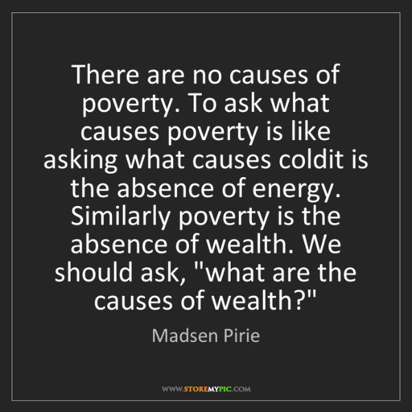 Madsen Pirie: There are no causes of poverty. To ask what causes poverty...