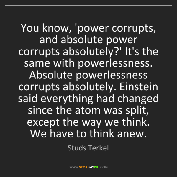 Studs Terkel: You know, 'power corrupts, and absolute power corrupts...