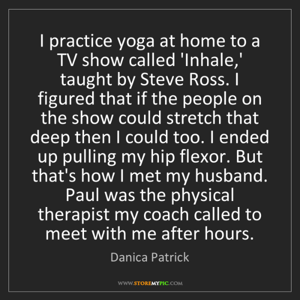 Danica Patrick: I practice yoga at home to a TV show called 'Inhale,'...