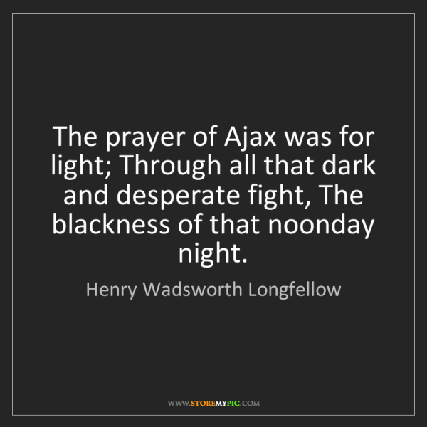 Henry Wadsworth Longfellow: The prayer of Ajax was for light; Through all that dark...