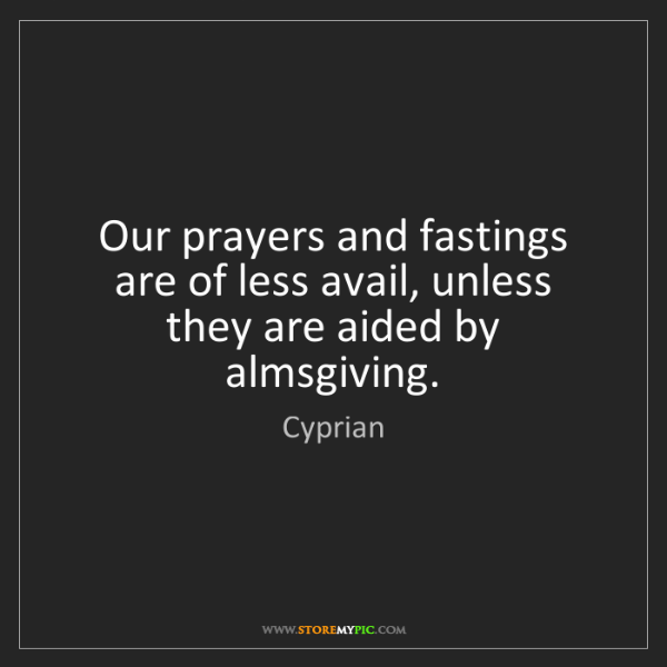 Cyprian: Our prayers and fastings are of less avail, unless they...