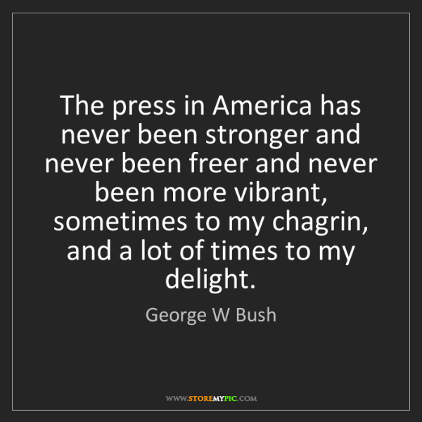 George W Bush: The press in America has never been stronger and never...