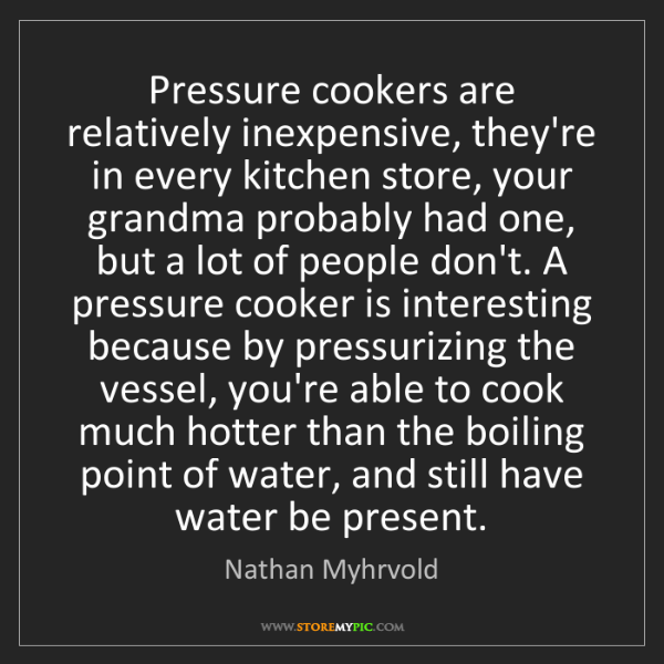 Nathan Myhrvold: Pressure cookers are relatively inexpensive, they're...