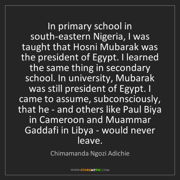 Chimamanda Ngozi Adichie: In primary school in south-eastern Nigeria, I was taught...