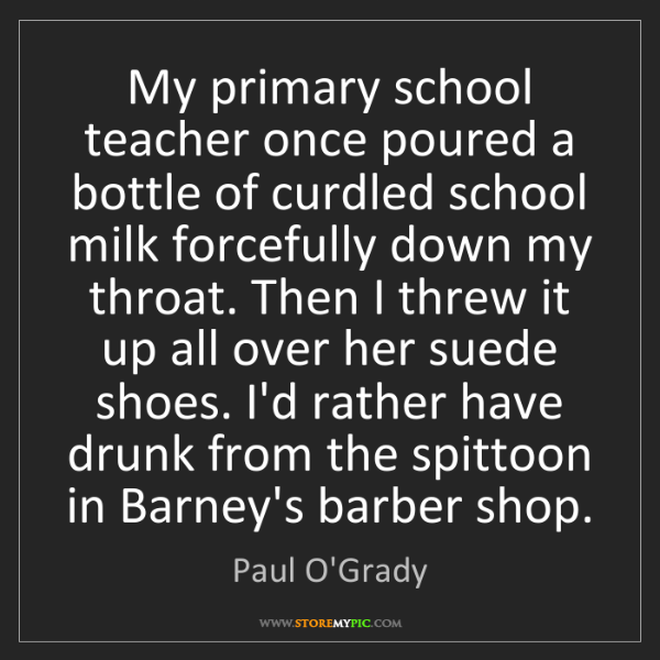 Paul O'Grady: My primary school teacher once poured a bottle of curdled...